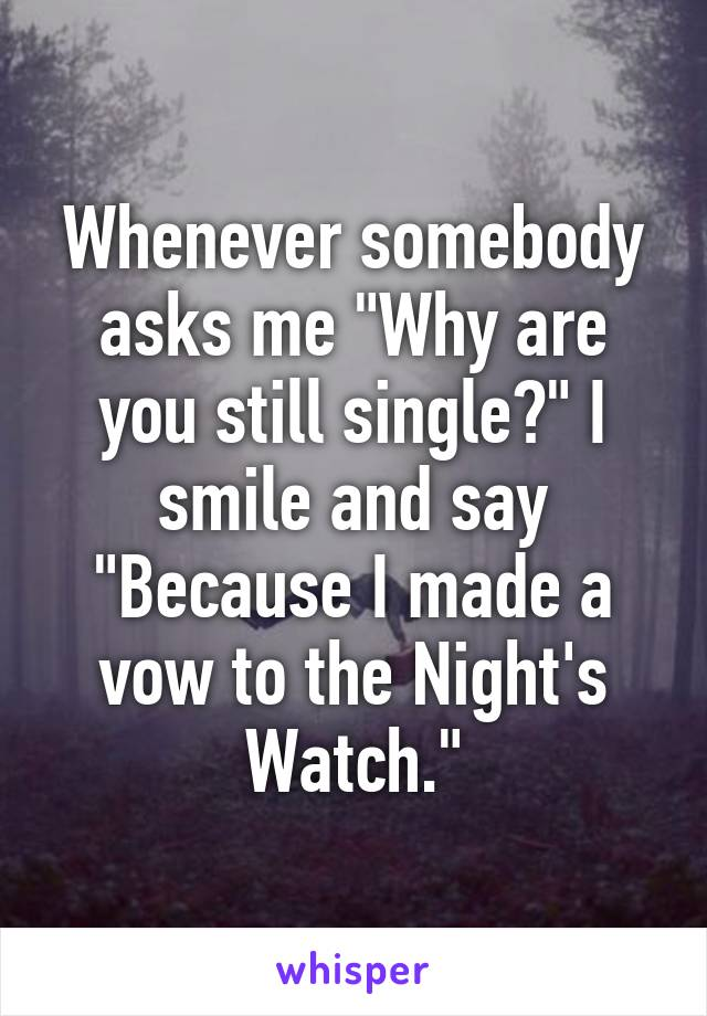 """Whenever somebody asks me """"Why are you still single?"""" I smile and say """"Because I made a vow to the Night's Watch."""""""
