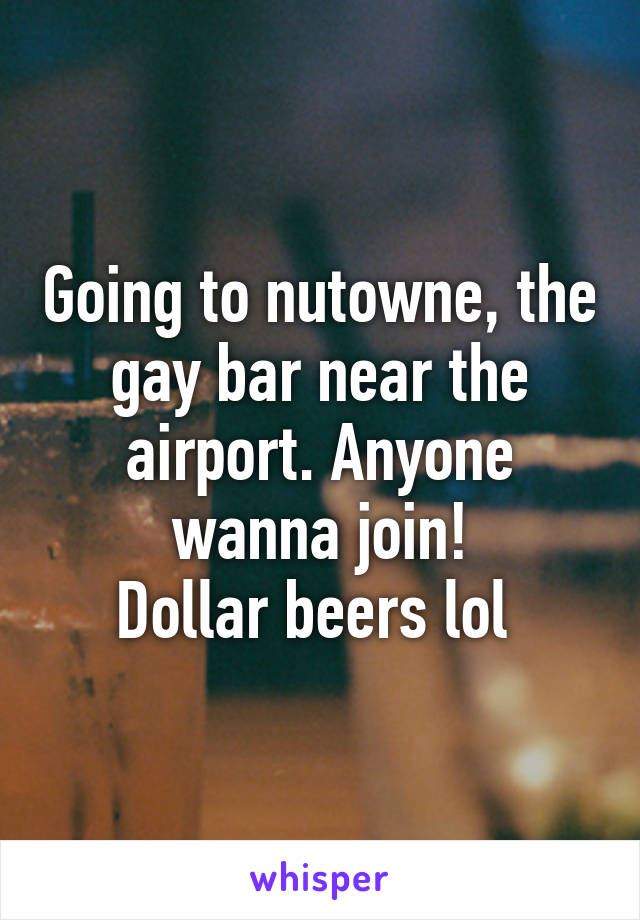 Going to nutowne, the gay bar near the airport. Anyone wanna join! Dollar beers lol