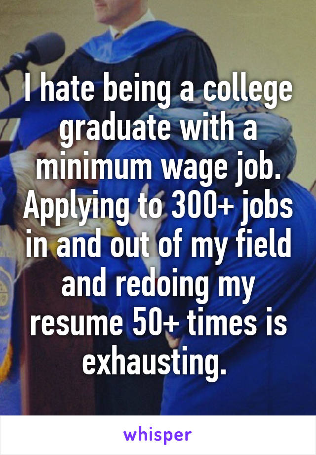 I hate being a college graduate with a minimum wage job. Applying to 300+ jobs in and out of my field and redoing my resume 50+ times is exhausting.
