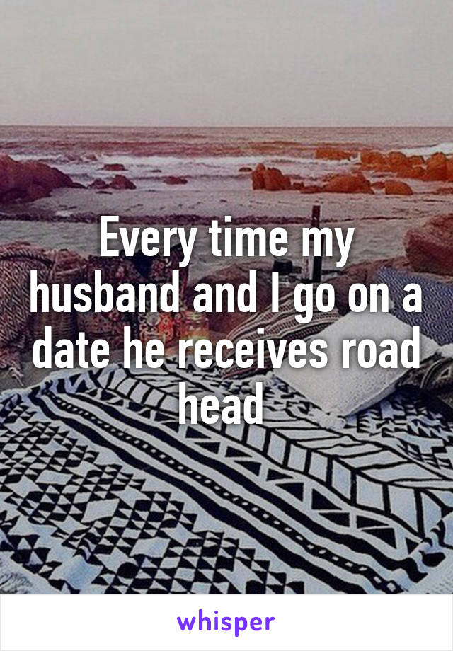 Every time my husband and I go on a date he receives road head