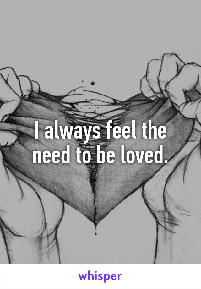 I always feel the need to be loved.