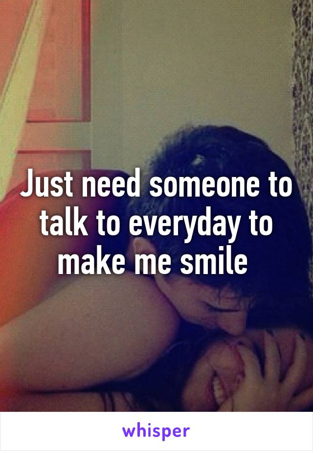 Just need someone to talk to everyday to make me smile