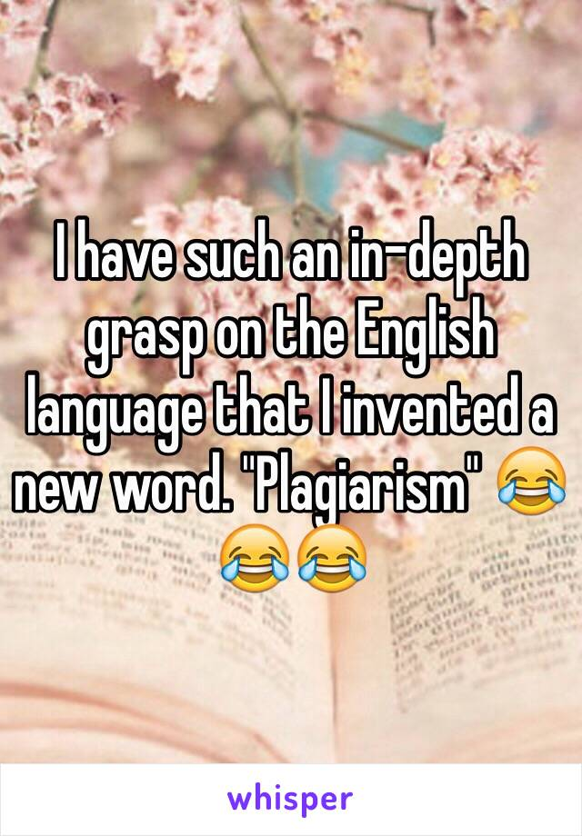"""I have such an in-depth grasp on the English language that I invented a new word. """"Plagiarism"""" 😂😂😂"""