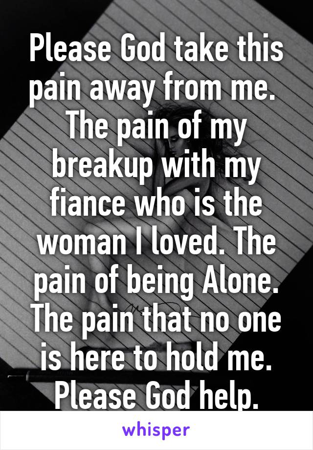 Please God take this pain away from me.  The pain of my breakup with my fiance who is the woman I loved. The pain of being Alone. The pain that no one is here to hold me. Please God help.