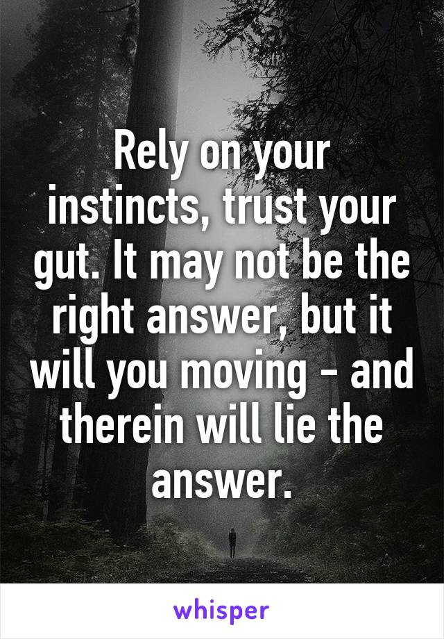 Rely on your instincts, trust your gut. It may not be the right answer, but it will you moving - and therein will lie the answer.