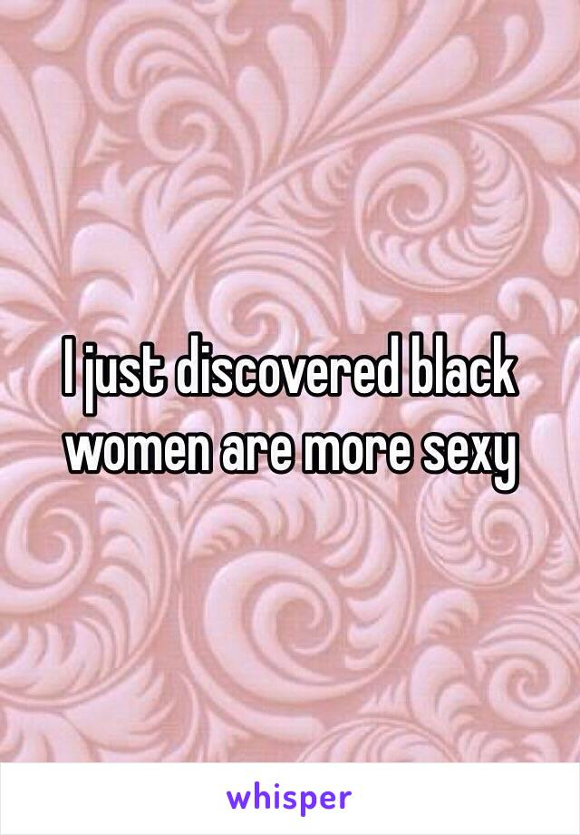 I just discovered black women are more sexy