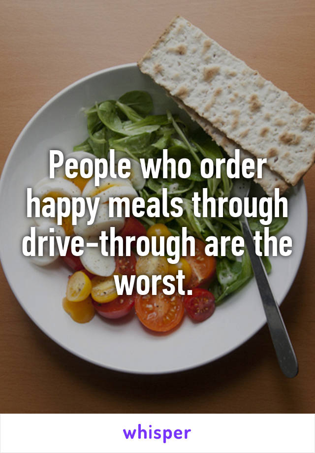 People who order happy meals through drive-through are the worst.