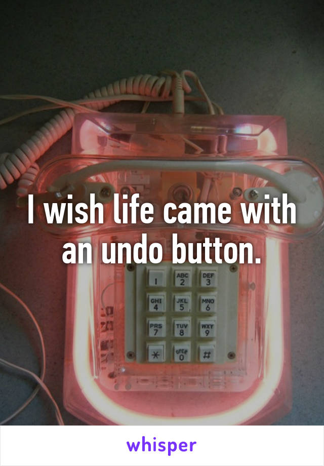 I wish life came with an undo button.