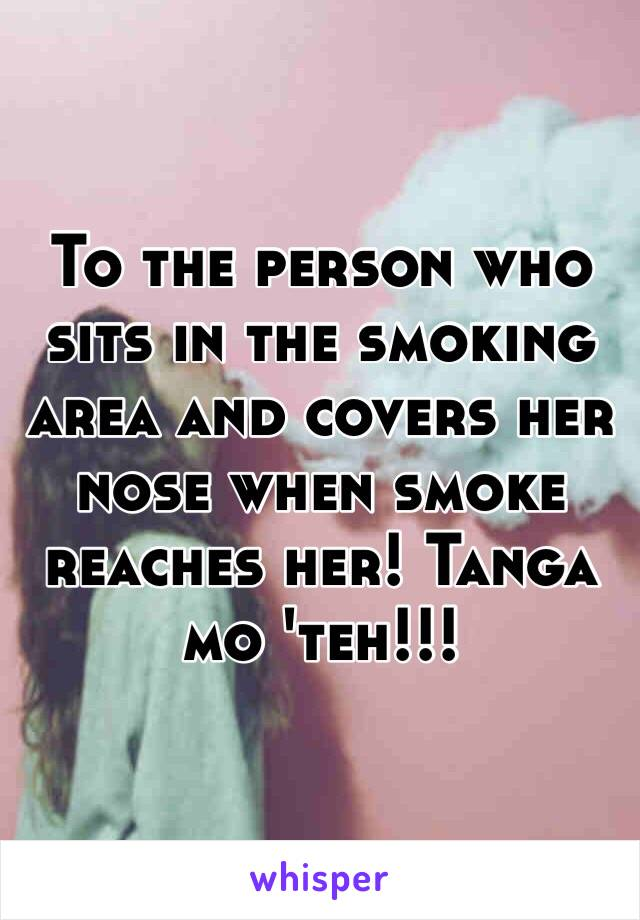 To the person who sits in the smoking area and covers her nose when smoke reaches her! Tanga mo 'teh!!!