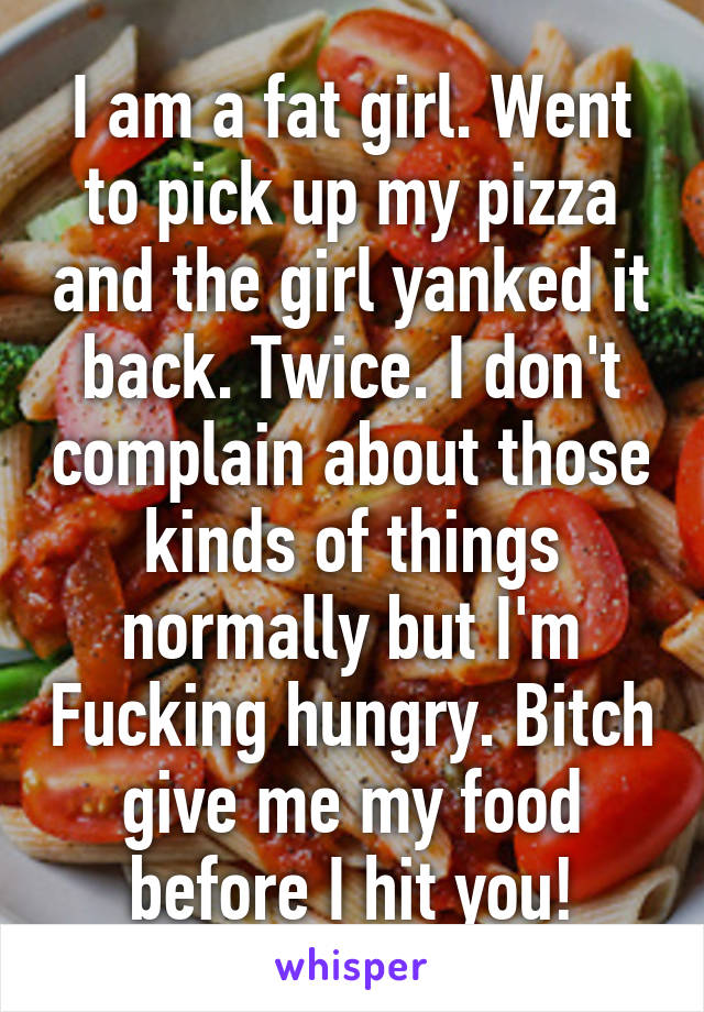 I am a fat girl. Went to pick up my pizza and the girl yanked it back. Twice. I don't complain about those kinds of things normally but I'm Fucking hungry. Bitch give me my food before I hit you!