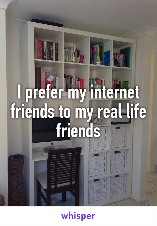 I prefer my internet friends to my real life friends