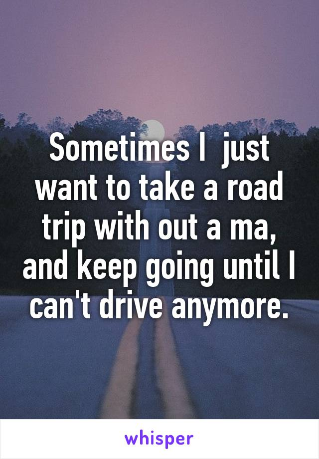 Sometimes I  just want to take a road trip with out a ma, and keep going until I can't drive anymore.