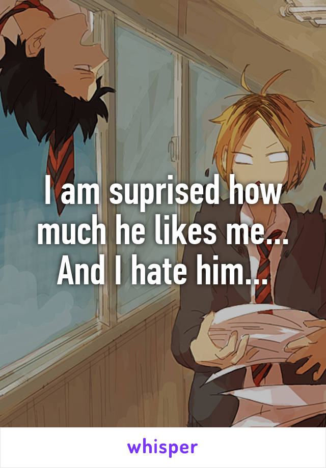 I am suprised how much he likes me... And I hate him...