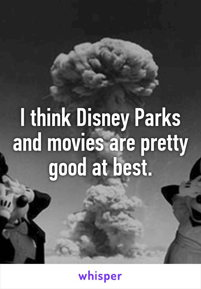 I think Disney Parks and movies are pretty good at best.