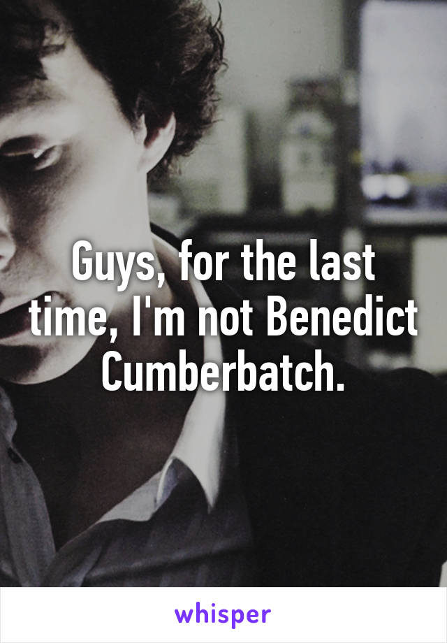 Guys, for the last time, I'm not Benedict Cumberbatch.