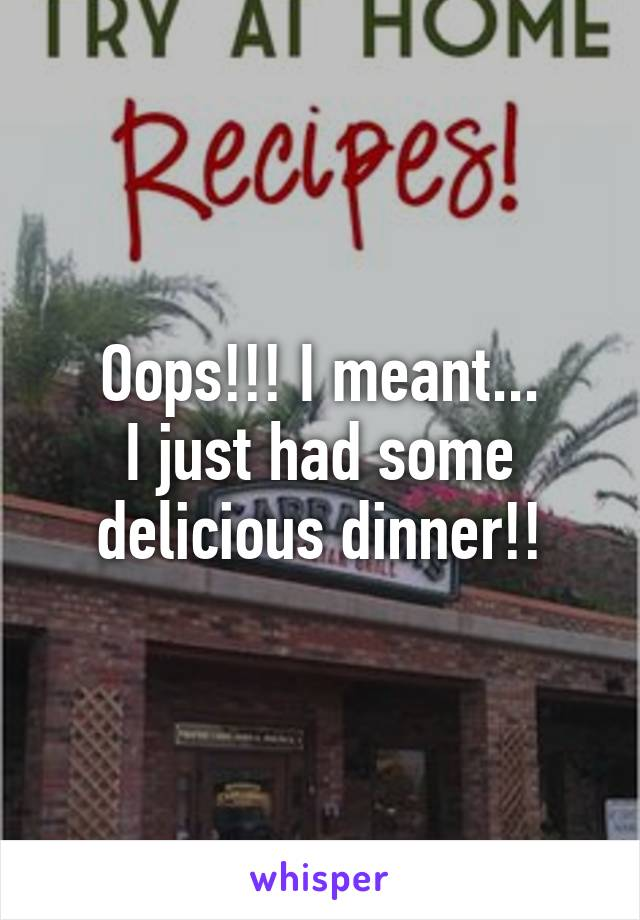 Oops!!! I meant... I just had some delicious dinner!!