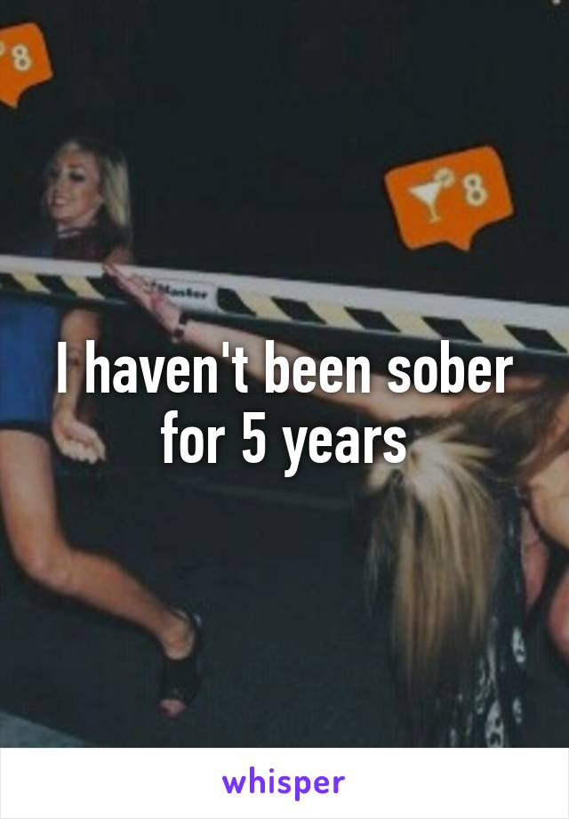 I haven't been sober for 5 years