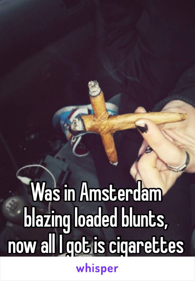 Was in Amsterdam  blazing loaded blunts,  now all I got is cigarettes