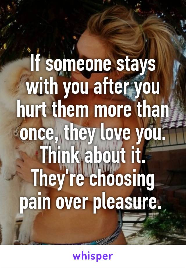 If someone stays with you after you hurt them more than once, they love you. Think about it. They're choosing pain over pleasure.