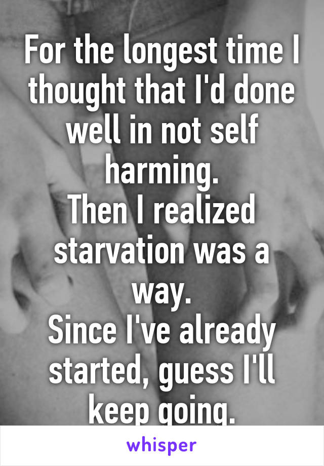 For the longest time I thought that I'd done well in not self harming. Then I realized starvation was a way. Since I've already started, guess I'll keep going.