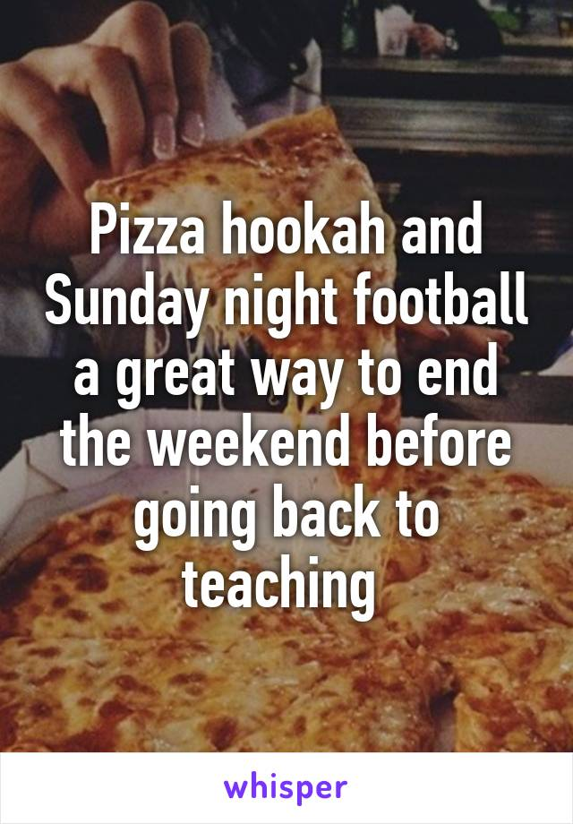 Pizza hookah and Sunday night football a great way to end the weekend before going back to teaching