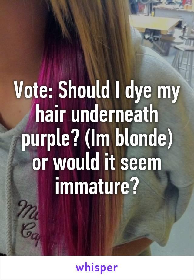 Vote: Should I dye my hair underneath purple? (Im blonde) or would it seem immature?