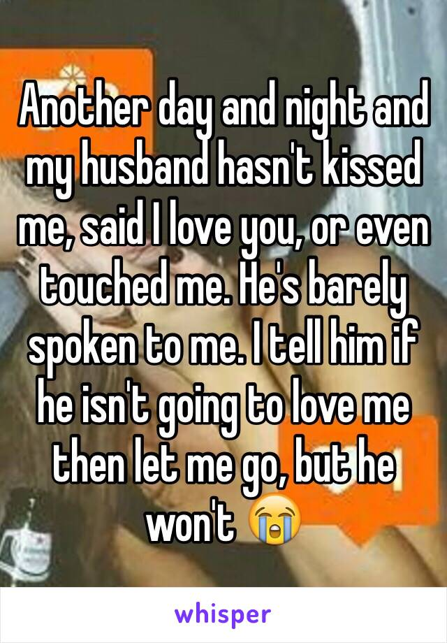 Another day and night and my husband hasn't kissed me, said I love you, or even touched me. He's barely spoken to me. I tell him if he isn't going to love me then let me go, but he won't 😭