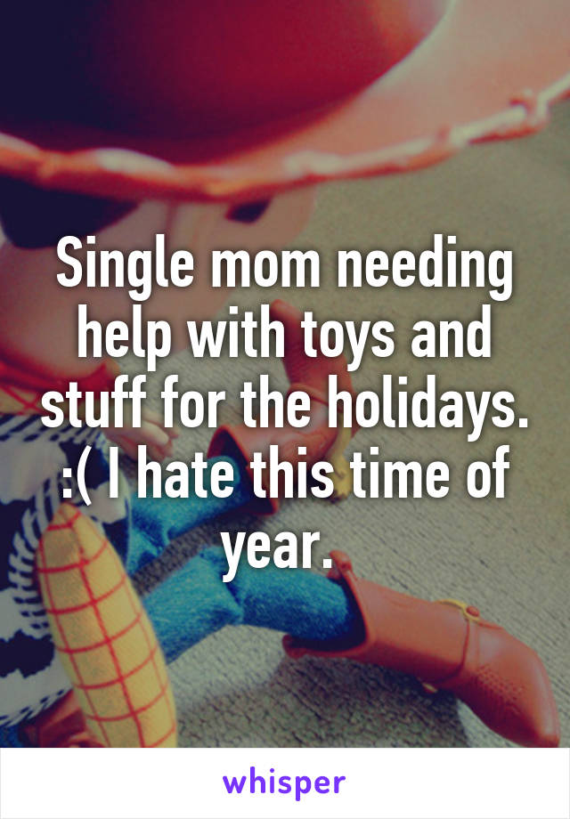 Single mom needing help with toys and stuff for the holidays. :( I hate this time of year.
