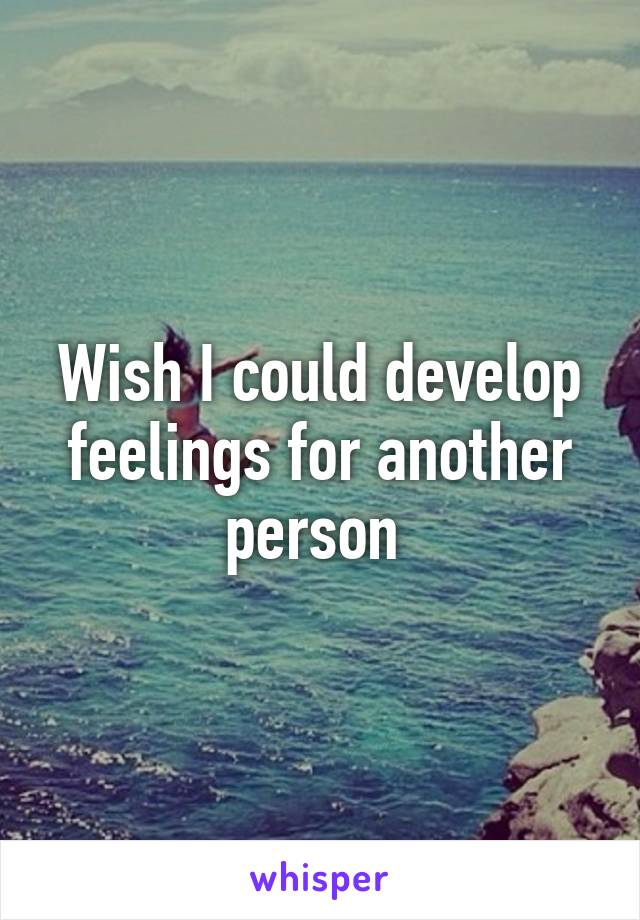 Wish I could develop feelings for another person