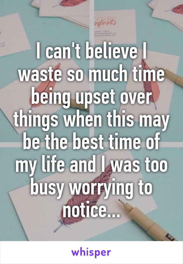 I can't believe I waste so much time being upset over things when this may be the best time of my life and I was too busy worrying to notice...