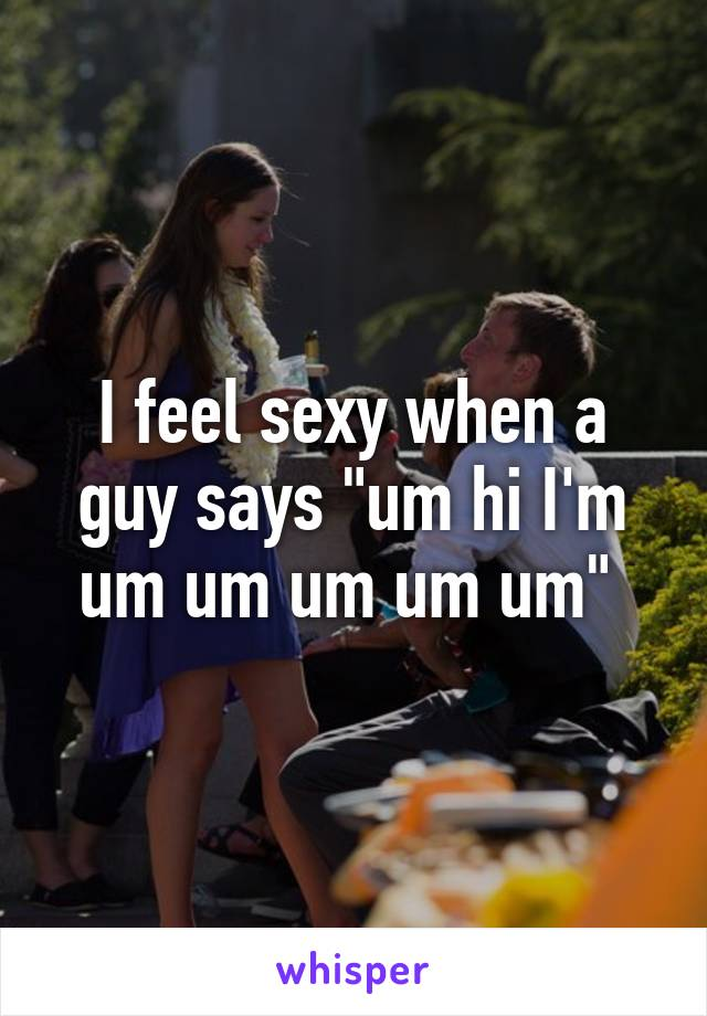 "I feel sexy when a guy says ""um hi I'm um um um um um"""