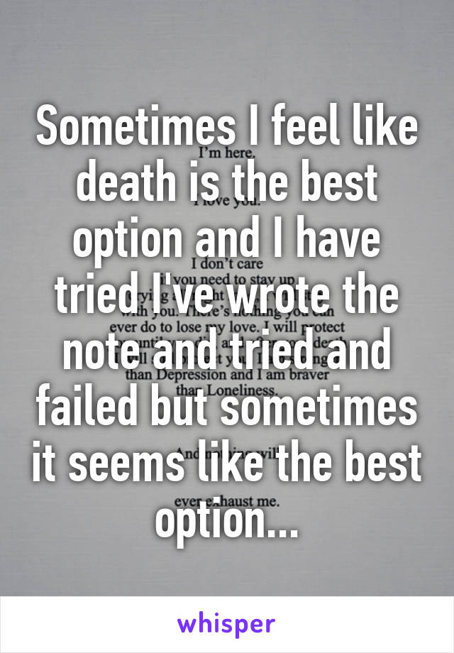 Sometimes I feel like death is the best option and I have tried I've wrote the note and tried and failed but sometimes it seems like the best option...