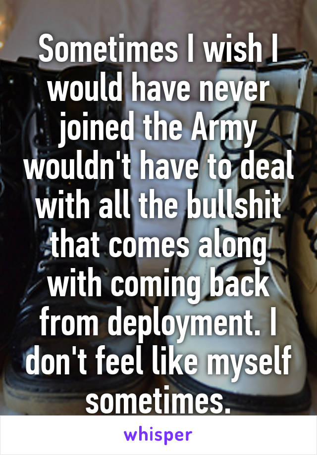 Sometimes I wish I would have never joined the Army wouldn't have to deal with all the bullshit that comes along with coming back from deployment. I don't feel like myself sometimes.