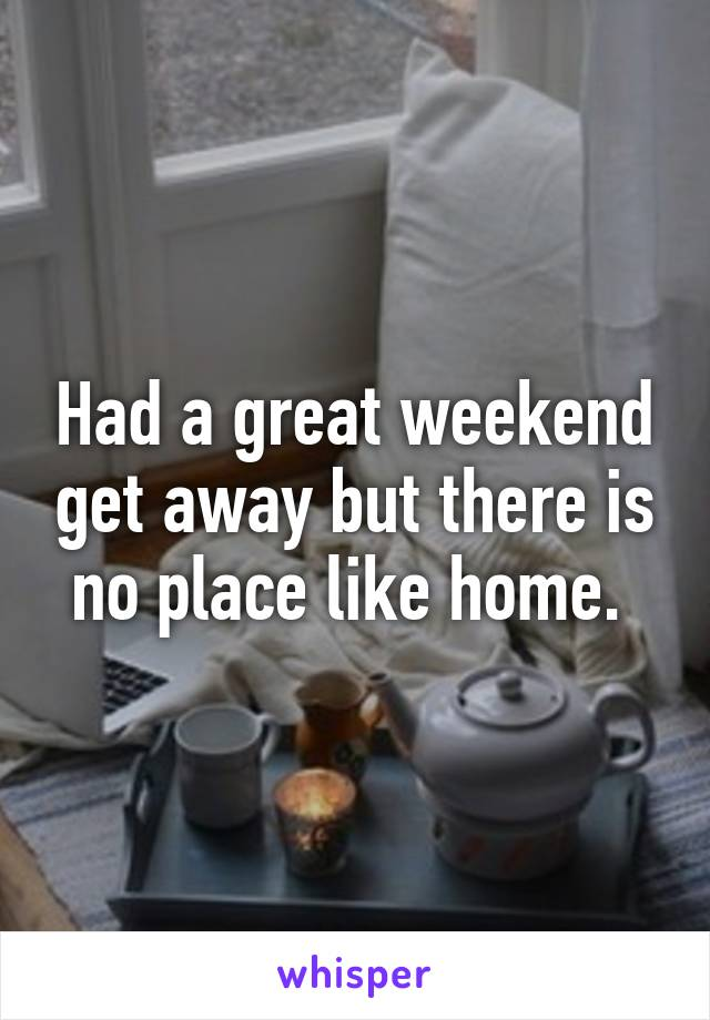Had a great weekend get away but there is no place like home.