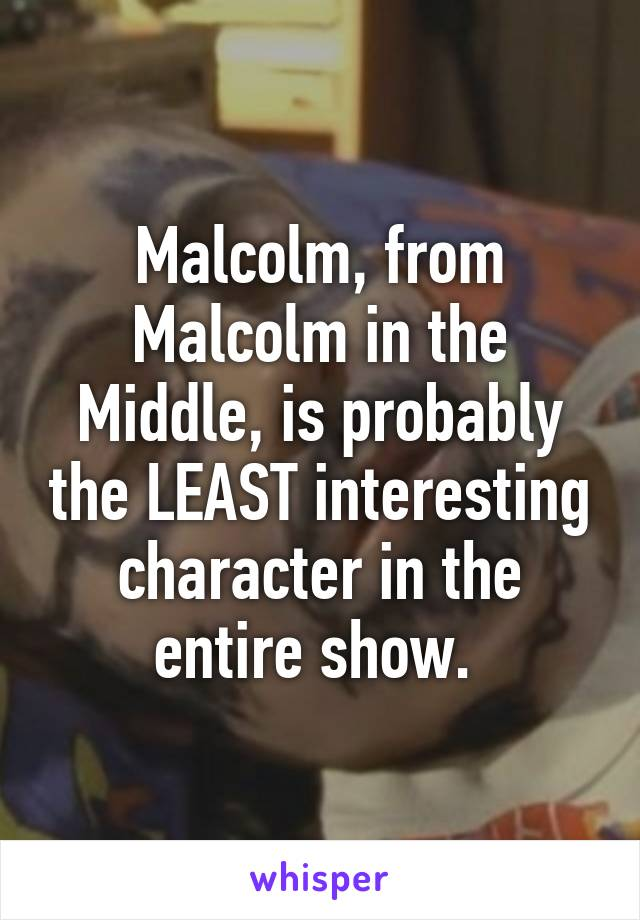 Malcolm, from Malcolm in the Middle, is probably the LEAST interesting character in the entire show.
