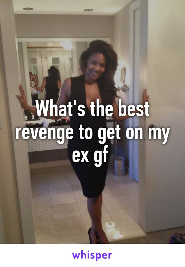 What's the best revenge to get on my ex gf