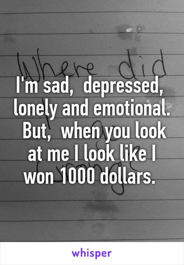 I'm sad,  depressed,  lonely and emotional.  But,  when you look at me I look like I won 1000 dollars.