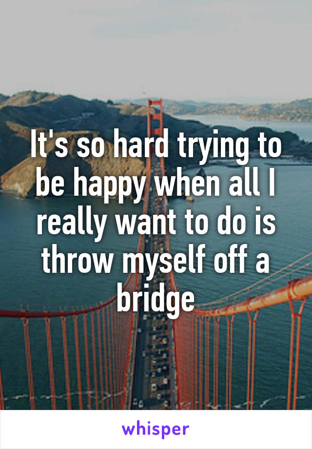It's so hard trying to be happy when all I really want to do is throw myself off a bridge