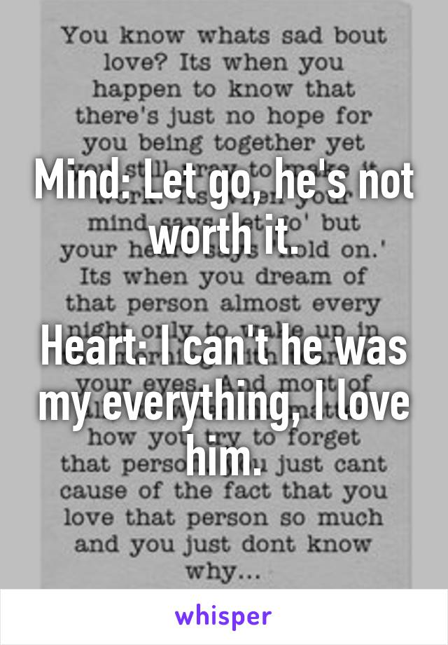 Mind: Let go, he's not worth it.  Heart: I can't he was my everything, I love him.