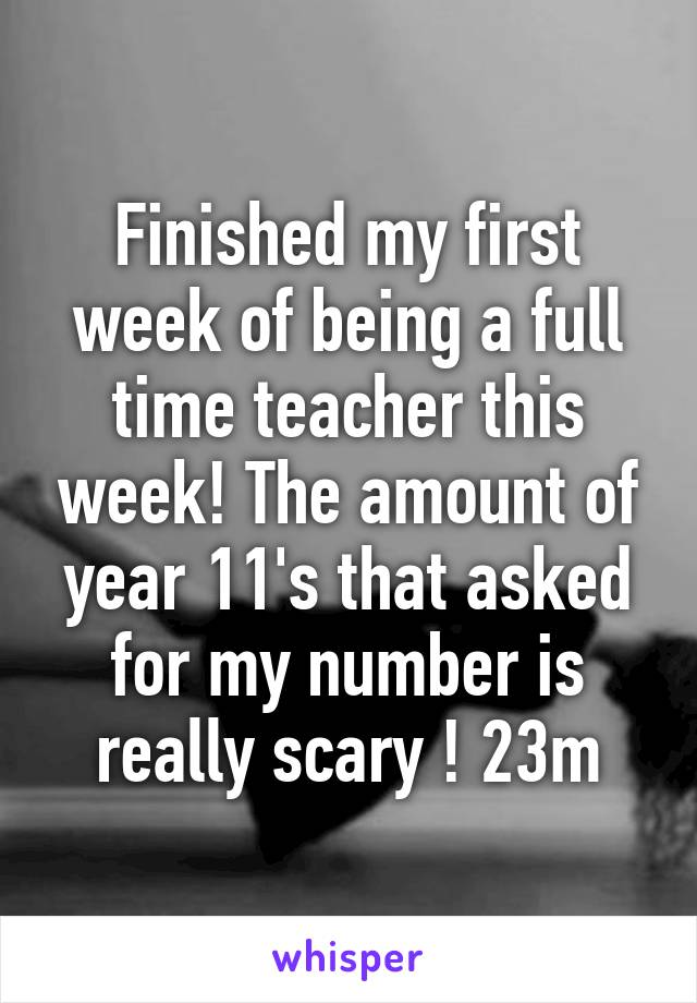 Finished my first week of being a full time teacher this week! The amount of year 11's that asked for my number is really scary ! 23m