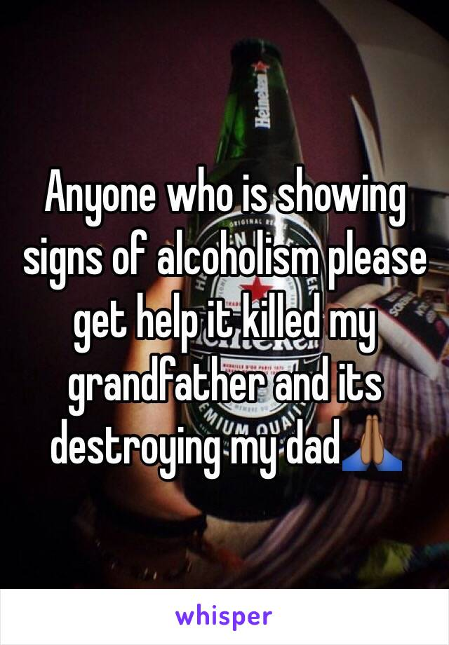 Anyone who is showing signs of alcoholism please get help it killed my grandfather and its destroying my dad🙏🏾