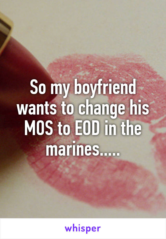 So my boyfriend wants to change his MOS to EOD in the marines.....
