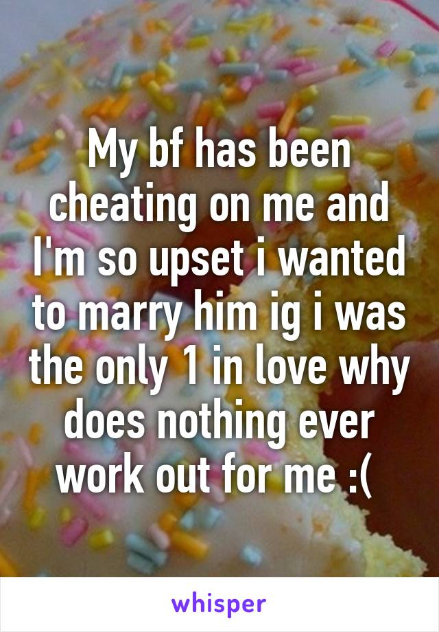 My bf has been cheating on me and I'm so upset i wanted to marry him ig i was the only 1 in love why does nothing ever work out for me :(