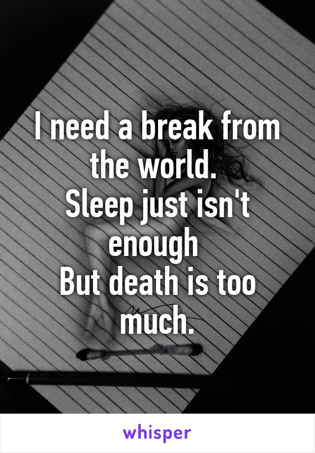 I need a break from the world.  Sleep just isn't enough  But death is too much.