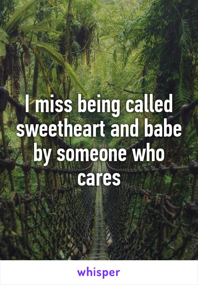 I miss being called sweetheart and babe by someone who cares