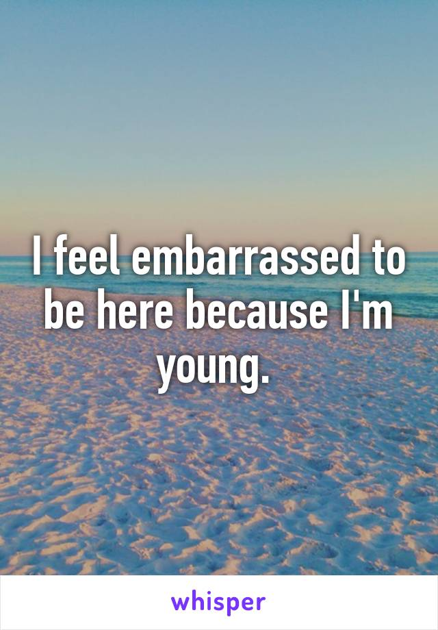 I feel embarrassed to be here because I'm young.