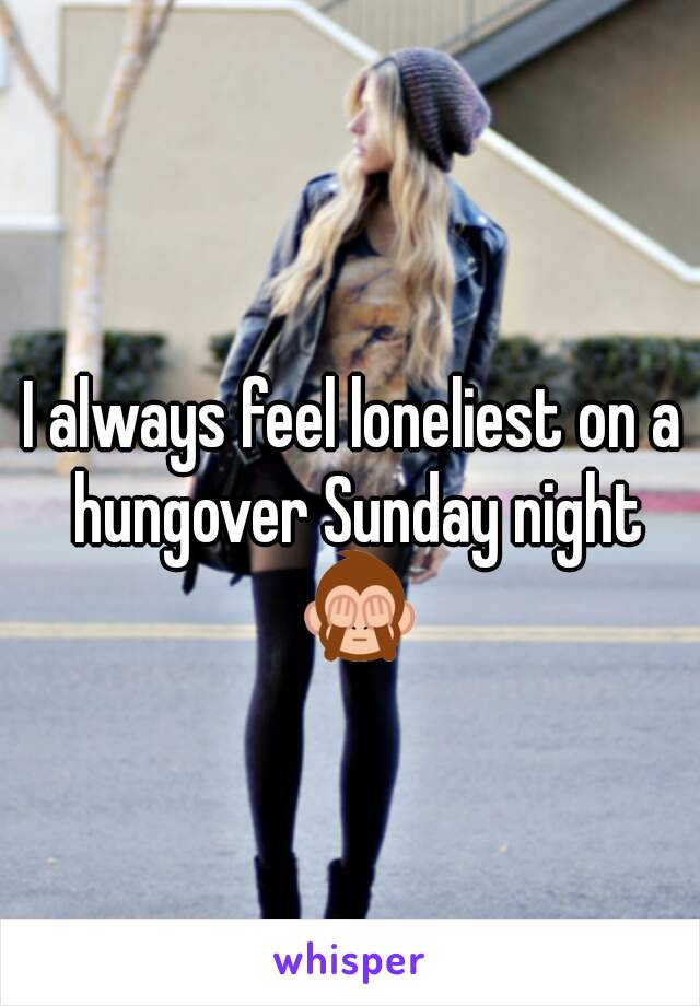 I always feel loneliest on a hungover Sunday night 🙈