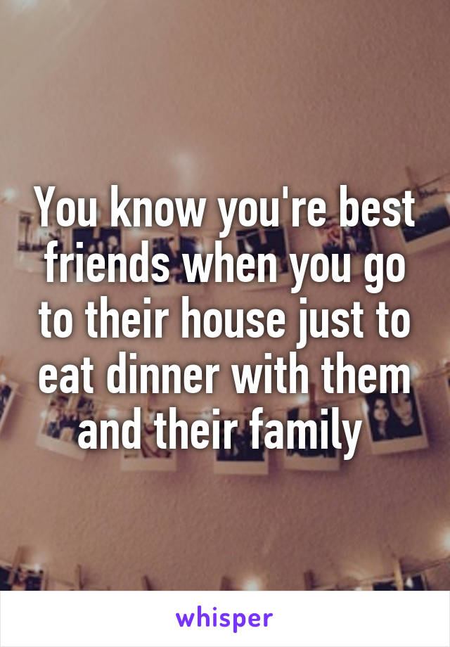 You know you're best friends when you go to their house just to eat dinner with them and their family