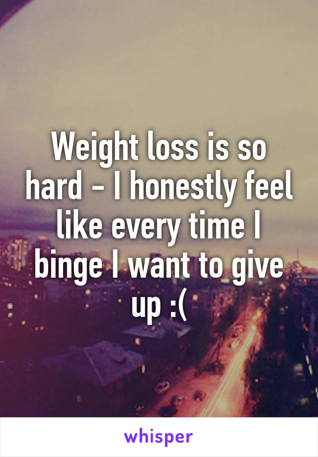 Weight loss is so hard - I honestly feel like every time I binge I want to give up :(