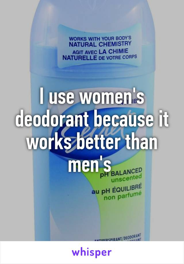 I use women's deodorant because it works better than men's